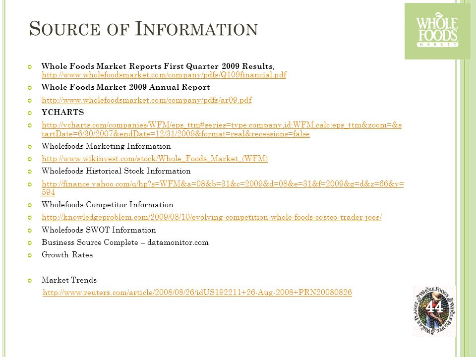 S OURCE OF I NFORMATION Whole Foods Market Reports First Quarter 2009 Results, http://www.wholefoodsmarket.com/company/pdfs/Q109financial.pdf http://www.wholefoodsmarket.com/company/pdfs/Q109financial.pdf Whole Foods Market 2009 Annual Report http://www.wholefoodsmarket.com/company/pdfs/ar09.pdf YCHARTS http://ycharts.com/companies/WFM/eps_ttm#series=type:company,id:WFM,calc:eps_ttm&zoom=&s tartDate=6/30/2007&endDate=12/31/2009&format=real&recessions=false Wholefoods Marketing Information http://www.wikinvest.com/stock/Whole_Foods_Market_(WFM) Wholefoods Historical Stock Information http://finance.yahoo.com/q/hp?s=WFM&a=08&b=31&c=2009&d=08&e=31&f=2009&g=d&z=66&y= 594 Wholefoods Competitor Information http://knowledgeproblem.com/2009/08/10/evolving-competition-whole-foods-costco-trader-joes/ Wholefoods SWOT Information Business Source Complete – datamonitor.com Growth Rates Market Trends http://www.reuters.com/article/2008/08/26/idUS192211+26-Aug-2008+PRN20080826