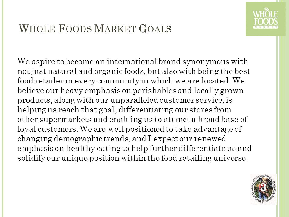 W HOLE F OODS M ARKET G OALS We aspire to become an international brand synonymous with not just natural and organic foods, but also with being the be