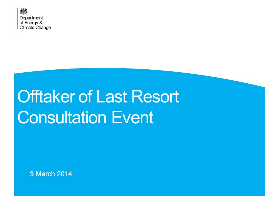 Offtaker of Last Resort Consultation Event 3 March 2014