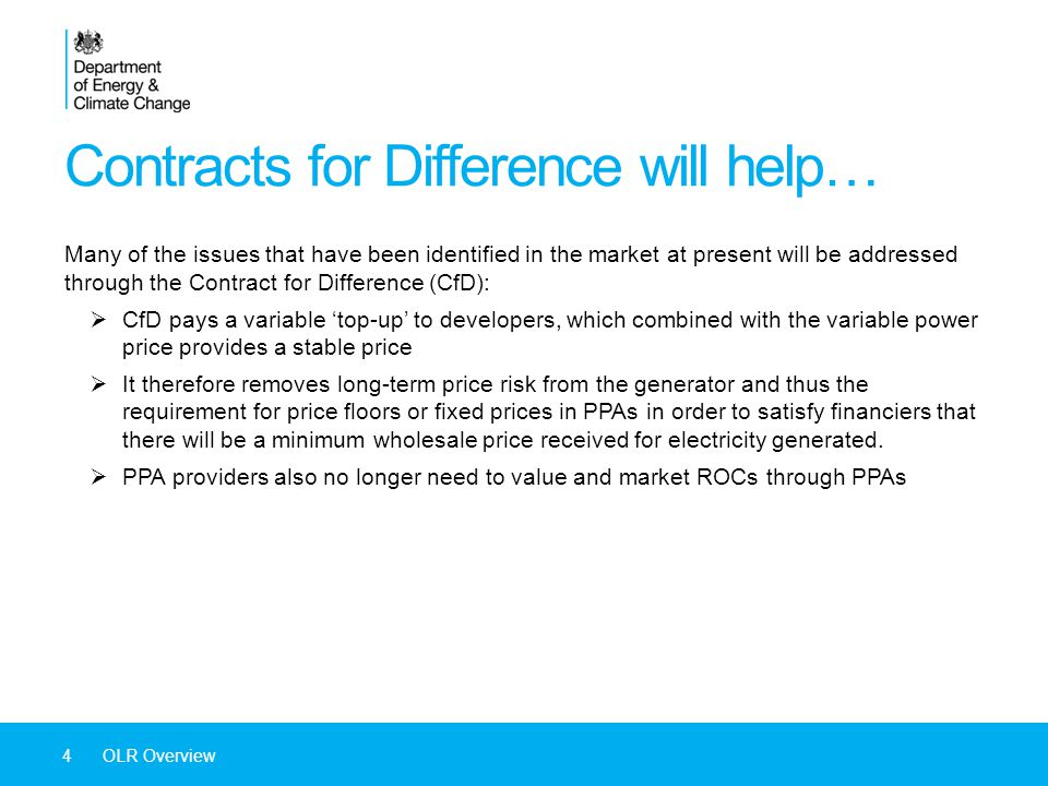 Contracts for Difference will help… 4OLR Overview Many of the issues that have been identified in the market at present will be addressed through the Contract for Difference (CfD):  CfD pays a variable 'top-up' to developers, which combined with the variable power price provides a stable price  It therefore removes long-term price risk from the generator and thus the requirement for price floors or fixed prices in PPAs in order to satisfy financiers that there will be a minimum wholesale price received for electricity generated.