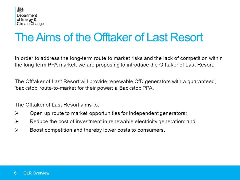 The Aims of the Offtaker of Last Resort 6OLR Overview In order to address the long-term route to market risks and the lack of competition within the long-term PPA market, we are proposing to introduce the Offtaker of Last Resort.