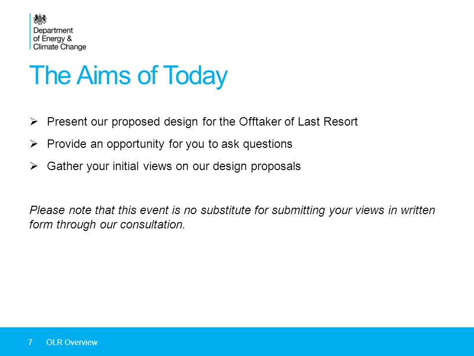 The Aims of Today  Present our proposed design for the Offtaker of Last Resort  Provide an opportunity for you to ask questions  Gather your initial views on our design proposals Please note that this event is no substitute for submitting your views in written form through our consultation.