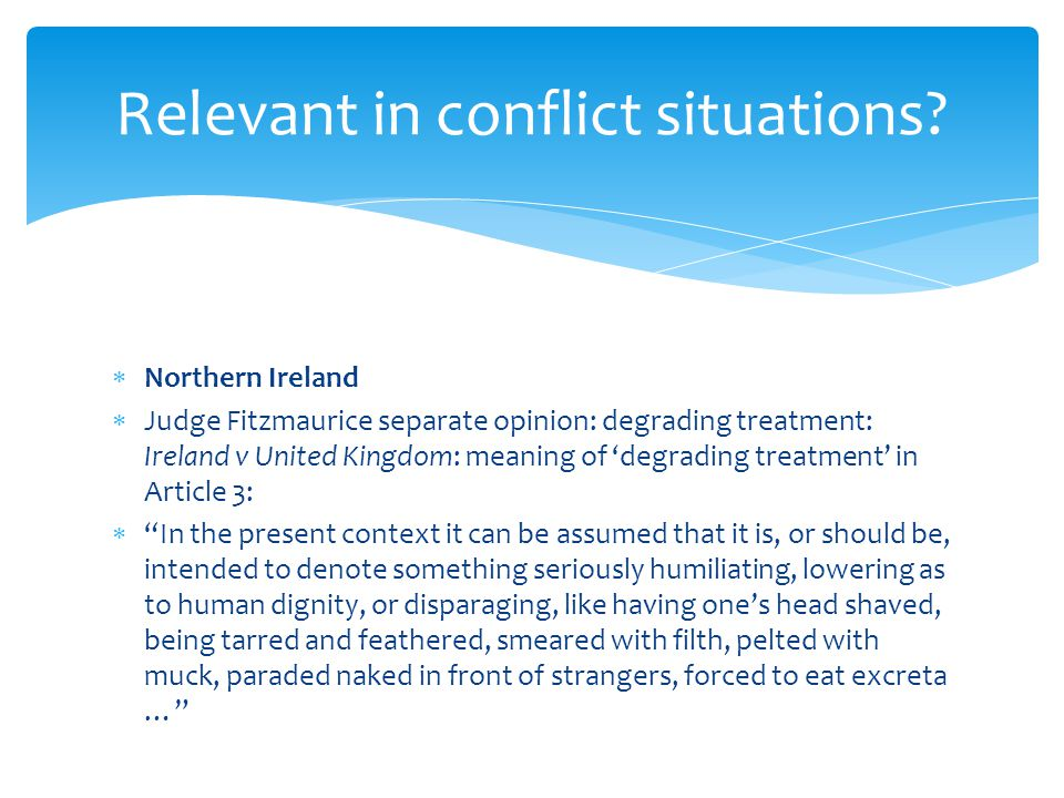  Northern Ireland  Judge Fitzmaurice separate opinion: degrading treatment: Ireland v United Kingdom: meaning of 'degrading treatment' in Article 3:  In the present context it can be assumed that it is, or should be, intended to denote something seriously humiliating, lowering as to human dignity, or disparaging, like having one's head shaved, being tarred and feathered, smeared with filth, pelted with muck, paraded naked in front of strangers, forced to eat excreta … Relevant in conflict situations
