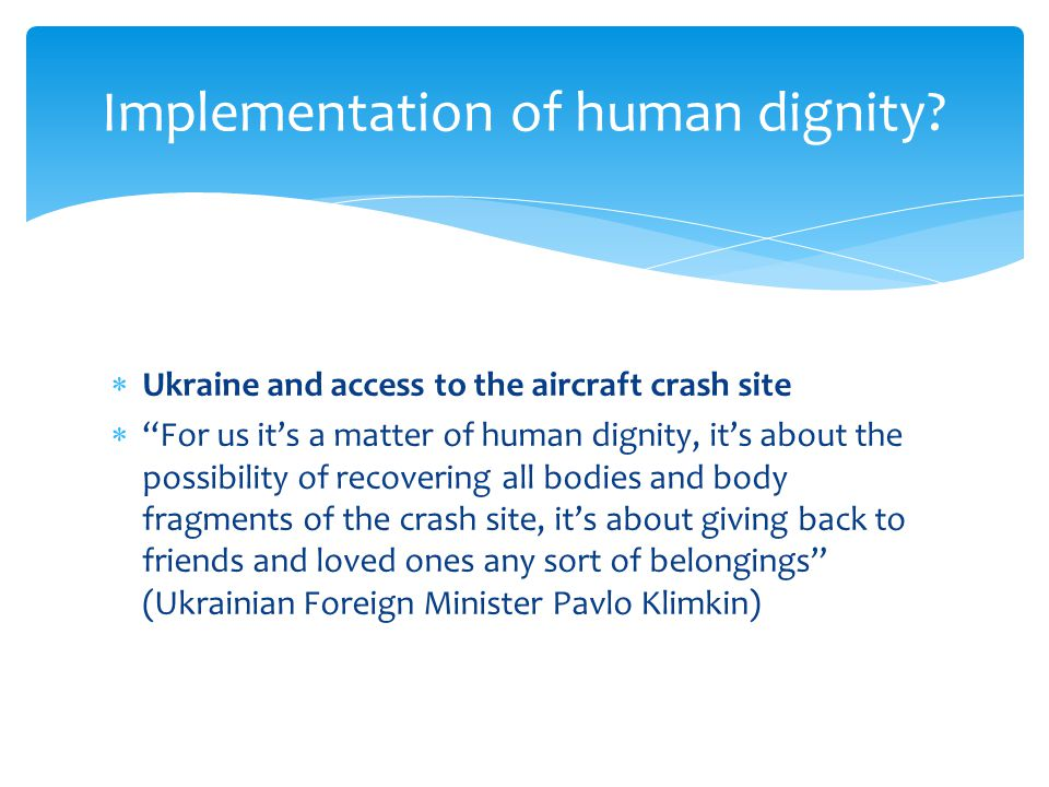  Ukraine and access to the aircraft crash site  For us it's a matter of human dignity, it's about the possibility of recovering all bodies and body fragments of the crash site, it's about giving back to friends and loved ones any sort of belongings (Ukrainian Foreign Minister Pavlo Klimkin) Implementation of human dignity