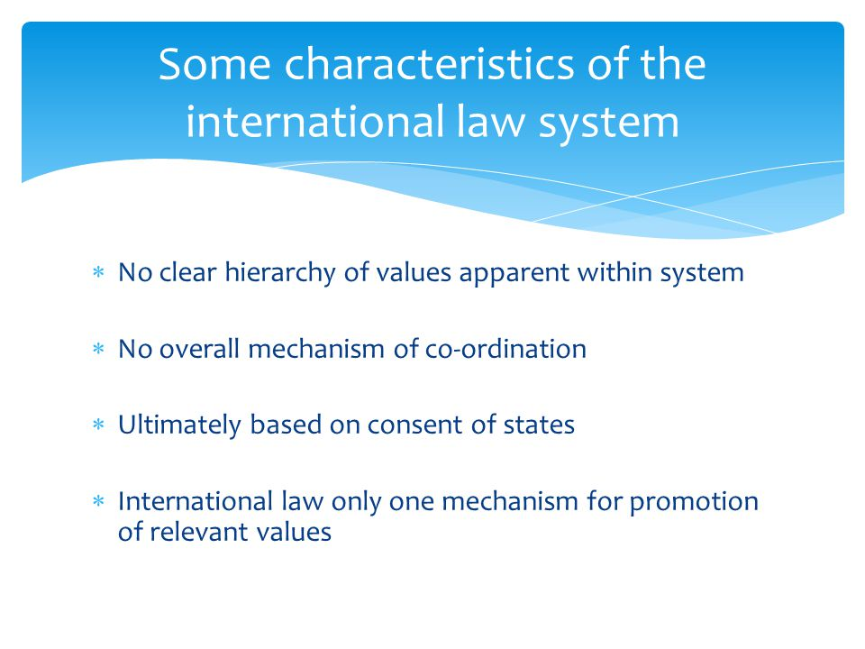  No clear hierarchy of values apparent within system  No overall mechanism of co-ordination  Ultimately based on consent of states  International law only one mechanism for promotion of relevant values Some characteristics of the international law system