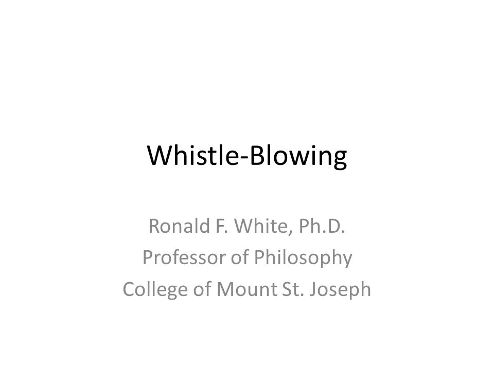 Whistle-Blowing Ronald F. White, Ph.D. Professor of Philosophy College of Mount St. Joseph