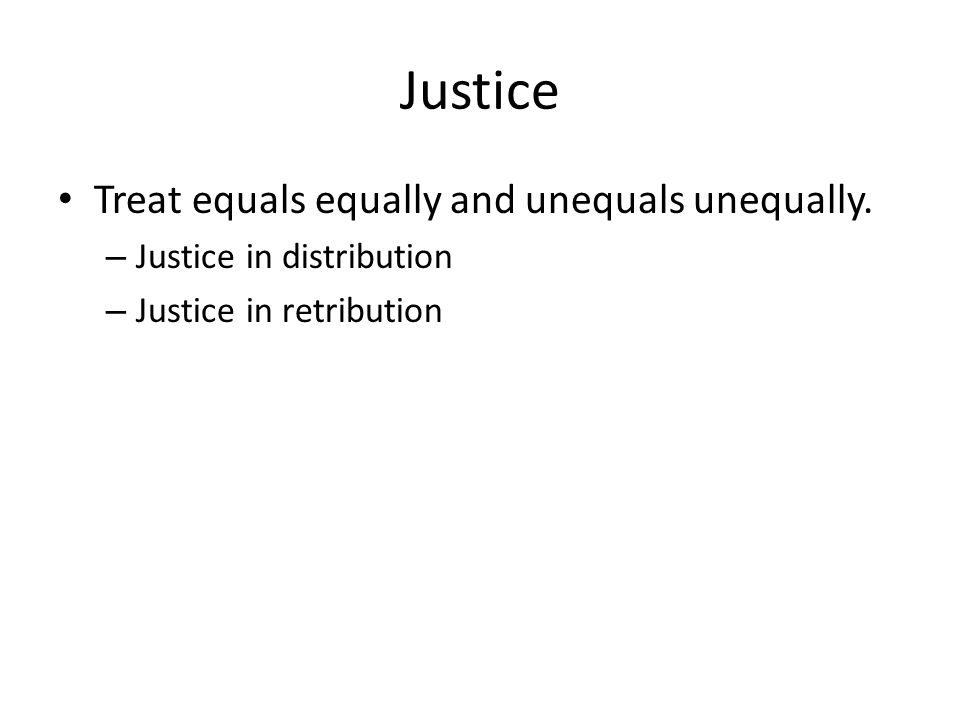 Justice Treat equals equally and unequals unequally. – Justice in distribution – Justice in retribution