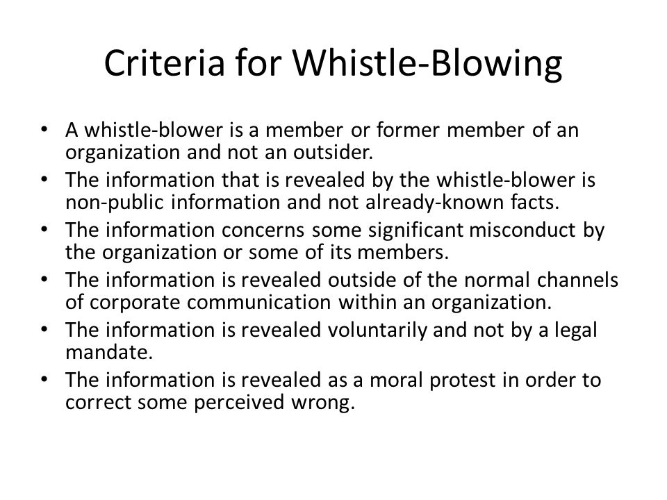 Criteria for Whistle-Blowing A whistle-blower is a member or former member of an organization and not an outsider. The information that is revealed by