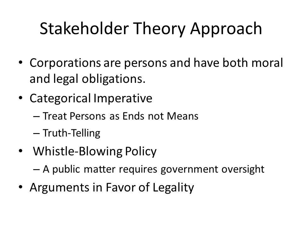 Stakeholder Theory Approach Corporations are persons and have both moral and legal obligations.