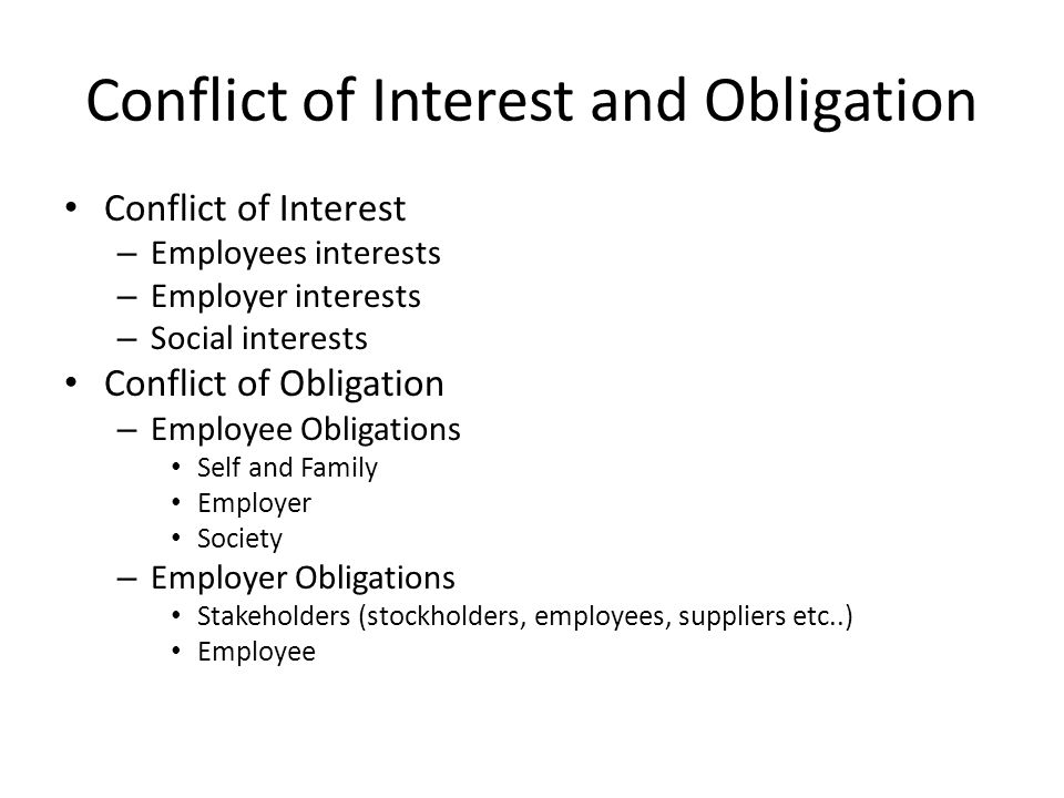 Conflict of Interest and Obligation Conflict of Interest – Employees interests – Employer interests – Social interests Conflict of Obligation – Employee Obligations Self and Family Employer Society – Employer Obligations Stakeholders (stockholders, employees, suppliers etc..) Employee