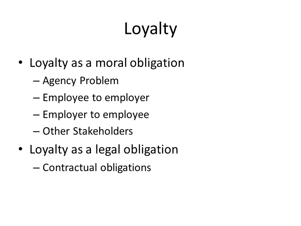 Loyalty Loyalty as a moral obligation – Agency Problem – Employee to employer – Employer to employee – Other Stakeholders Loyalty as a legal obligation – Contractual obligations