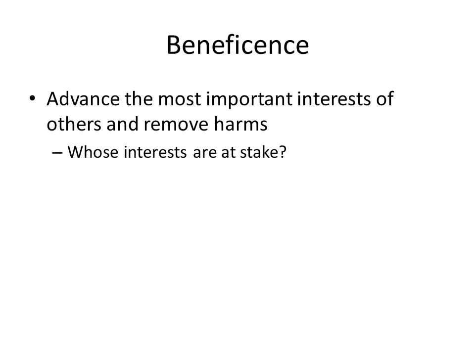 Beneficence Advance the most important interests of others and remove harms – Whose interests are at stake