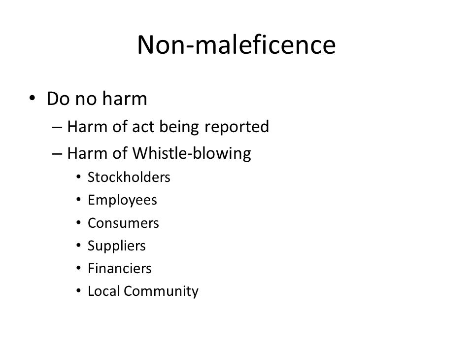 Non-maleficence Do no harm – Harm of act being reported – Harm of Whistle-blowing Stockholders Employees Consumers Suppliers Financiers Local Community