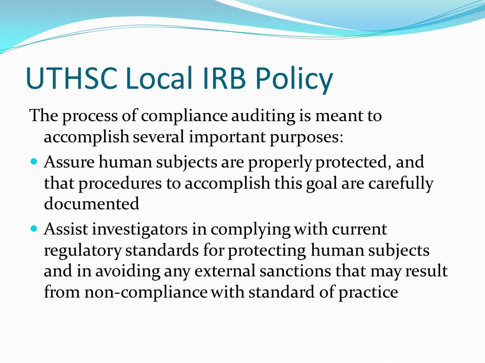 Authority to Audit 45 CFR 46.109(e) An IRB shall conduct continuing review of research covered by this policy at intervals appropriate to the degree of risk, but not less than once per year, and shall have authority to observe or have a third party observe the consent process and the research.