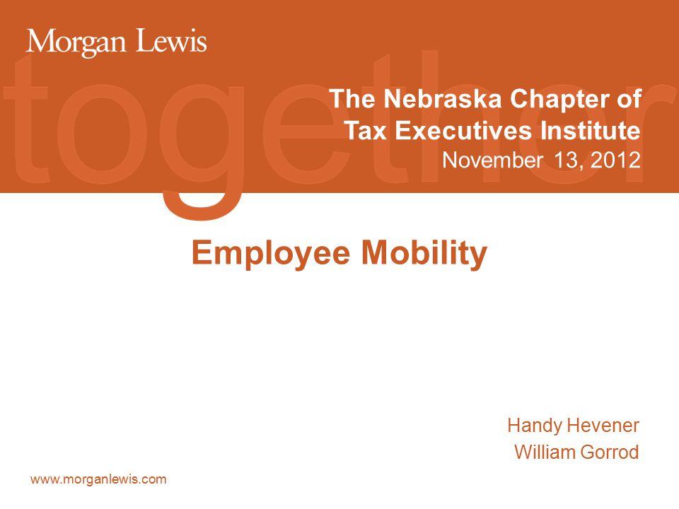 www.morganlewis.com Employee Mobility Handy Hevener William Gorrod The Nebraska Chapter of Tax Executives Institute November 13, 2012