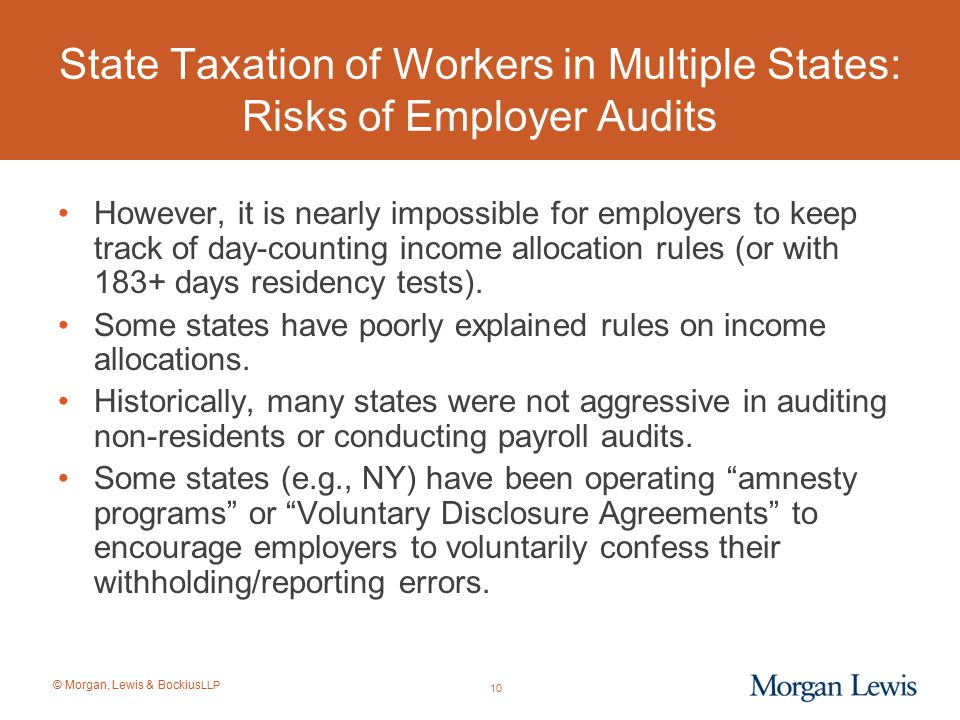 © Morgan, Lewis & Bockius LLP State Taxation of Workers in Multiple States: Risks of Employer Audits However, it is nearly impossible for employers to