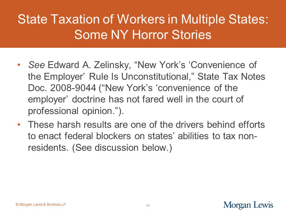 """© Morgan, Lewis & Bockius LLP State Taxation of Workers in Multiple States: Some NY Horror Stories See Edward A. Zelinsky, """"New York's 'Convenience of"""