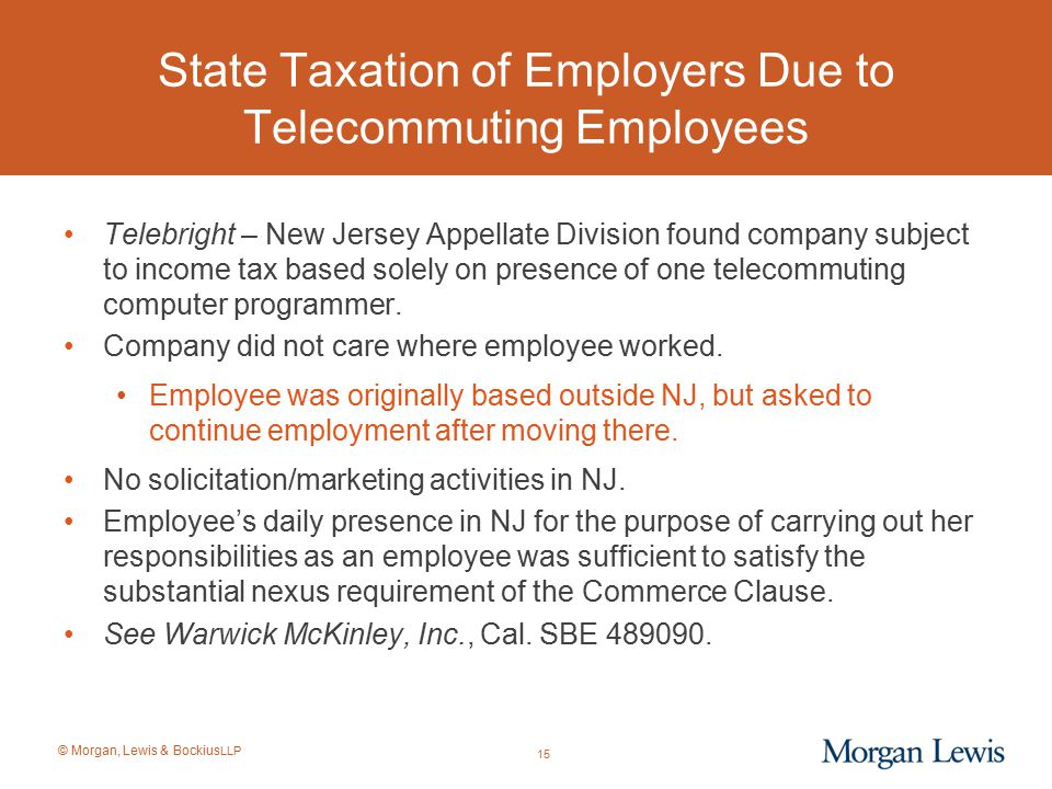 © Morgan, Lewis & Bockius LLP State Taxation of Employers Due to Telecommuting Employees Telebright – New Jersey Appellate Division found company subj