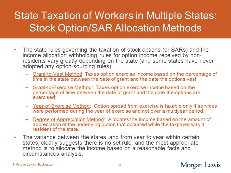 © Morgan, Lewis & Bockius LLP State Taxation of Workers in Multiple States: Stock Option/SAR Allocation Methods The state rules governing the taxation