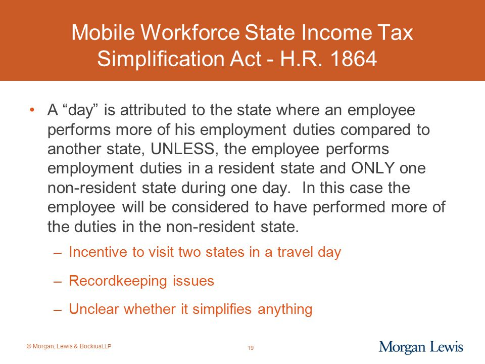 """© Morgan, Lewis & Bockius LLP Mobile Workforce State Income Tax Simplification Act - H.R. 1864 A """"day"""" is attributed to the state where an employee pe"""