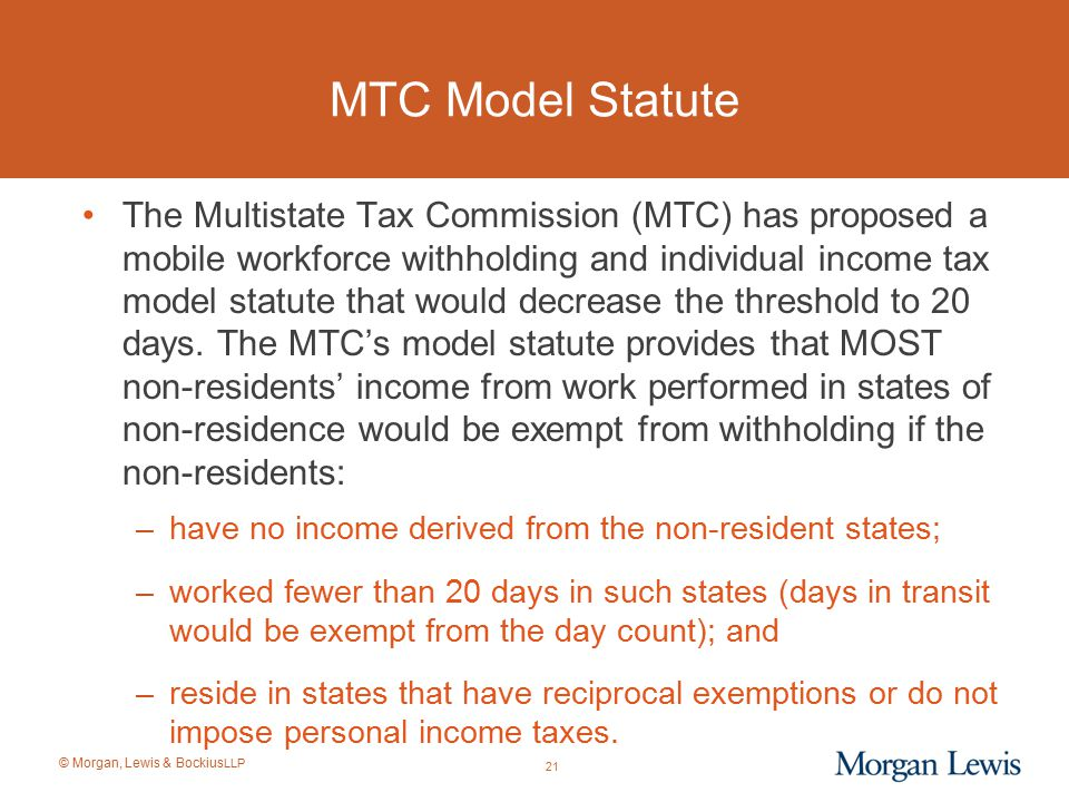 © Morgan, Lewis & Bockius LLP MTC Model Statute The Multistate Tax Commission (MTC) has proposed a mobile workforce withholding and individual income