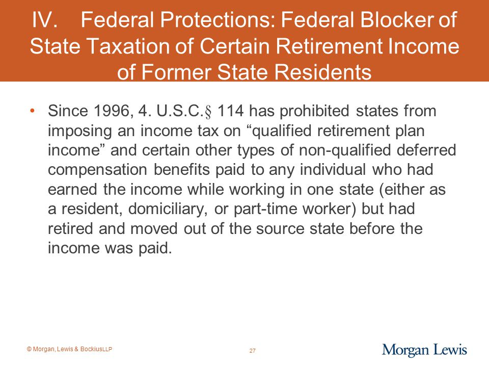 © Morgan, Lewis & Bockius LLP IV.Federal Protections: Federal Blocker of State Taxation of Certain Retirement Income of Former State Residents Since 1