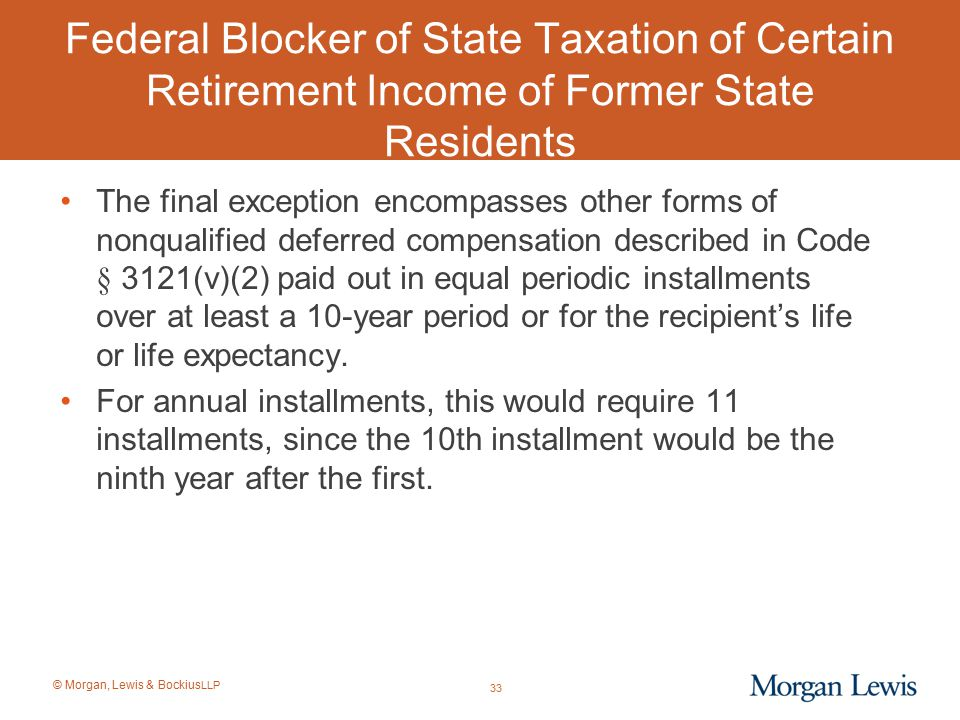 © Morgan, Lewis & Bockius LLP Federal Blocker of State Taxation of Certain Retirement Income of Former State Residents The final exception encompasses