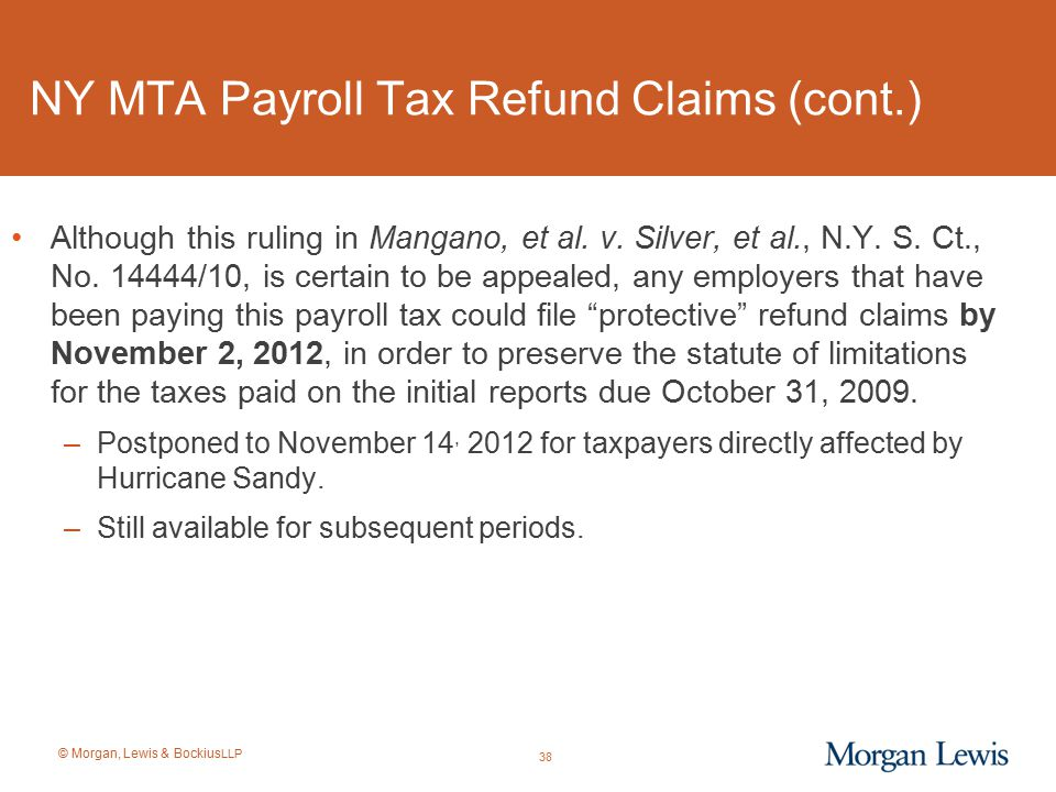 © Morgan, Lewis & Bockius LLP NY MTA Payroll Tax Refund Claims (cont.) Although this ruling in Mangano, et al. v. Silver, et al., N.Y. S. Ct., No. 144