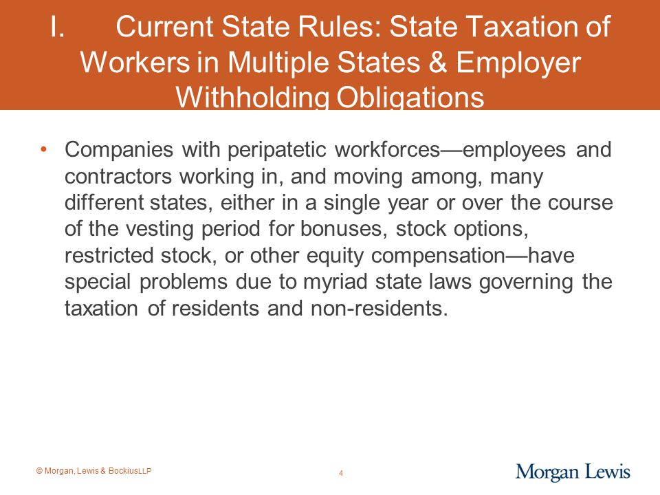 © Morgan, Lewis & Bockius LLP Federal Blocker of State Taxation of Certain Retirement Income of Former State Residents Since Code § 3121(v)(2) applies to EMPLOYEES, it is not clear whether this provision applies to corporate directors or other non-employees (excepting certain retired partners who are covered by a later statutory expansion of this federal source tax legislation).