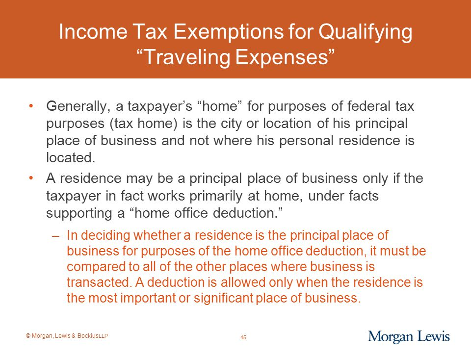 """© Morgan, Lewis & Bockius LLP Income Tax Exemptions for Qualifying """"Traveling Expenses"""" Generally, a taxpayer's """"home"""" for purposes of federal tax pur"""