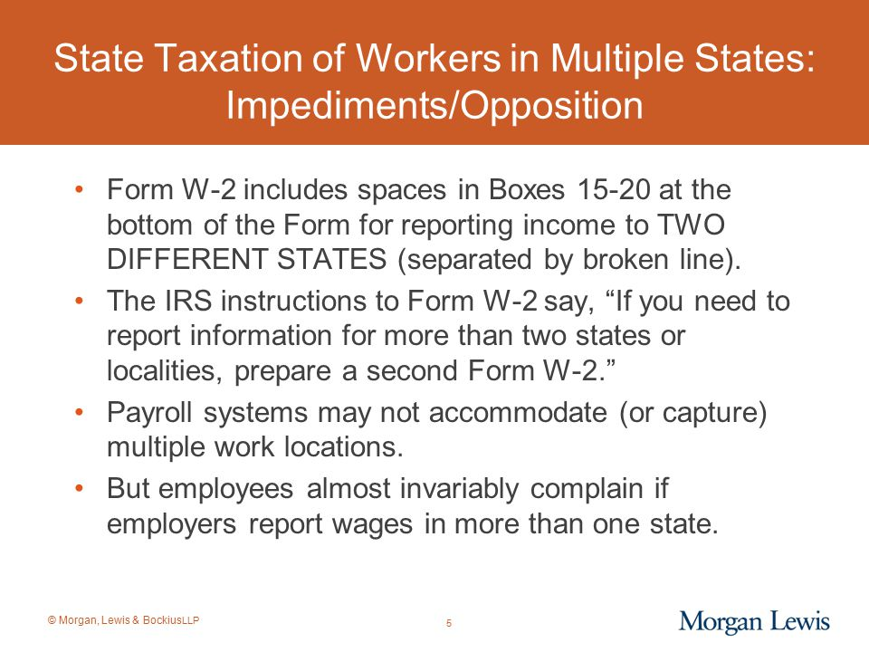 © Morgan, Lewis & Bockius LLP State Taxation of Workers in Multiple States: Stock Option/SAR Allocation Methods The state rules governing the taxation of stock options (or SARs) and the income allocation withholding rules for option income received by non- residents vary greatly depending on the state (and some states have never adopted any option-sourcing rules): –Grant-to-Vest Method: Taxes option exercise income based on the percentage of time in the state between the date of grant and the date the options vest; –Grant-to-Exercise Method: Taxes option exercise income based on the percentage of time between the date of grant and the date the options are exercised; –Year-of-Exercise Method: Option spread from exercise is taxable only if services were performed during the year of exercise and not over a multiyear period; –Degree of Appreciation Method: Allocates the income based on the amount of appreciation of the underlying option that occurred while the taxpayer was a resident of the state.