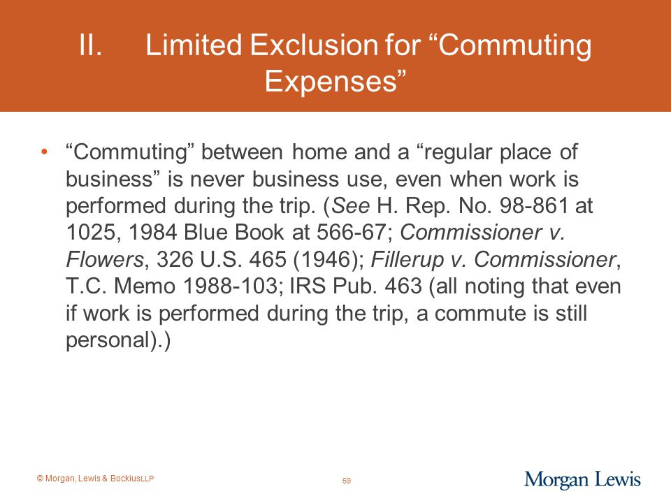 """© Morgan, Lewis & Bockius LLP II.Limited Exclusion for """"Commuting Expenses"""" """"Commuting"""" between home and a """"regular place of business"""" is never busine"""