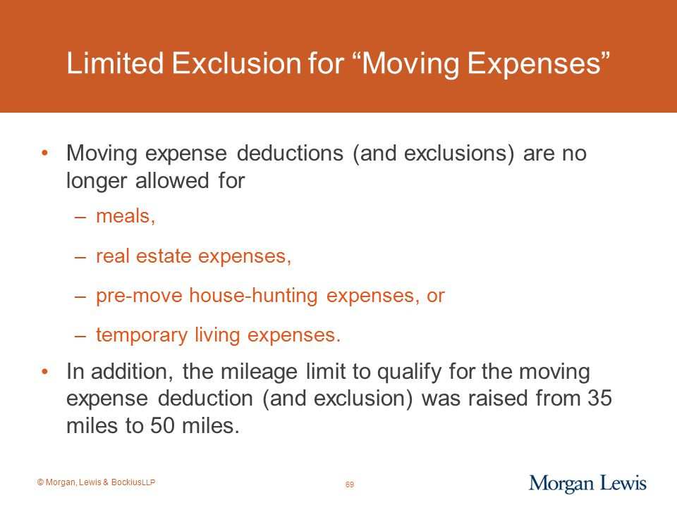 """© Morgan, Lewis & Bockius LLP Limited Exclusion for """"Moving Expenses"""" Moving expense deductions (and exclusions) are no longer allowed for –meals, –re"""