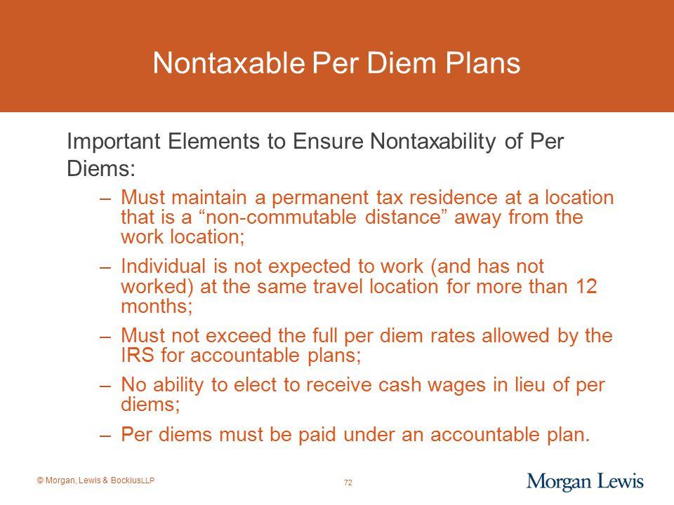 © Morgan, Lewis & Bockius LLP Nontaxable Per Diem Plans Important Elements to Ensure Nontaxability of Per Diems: –Must maintain a permanent tax reside