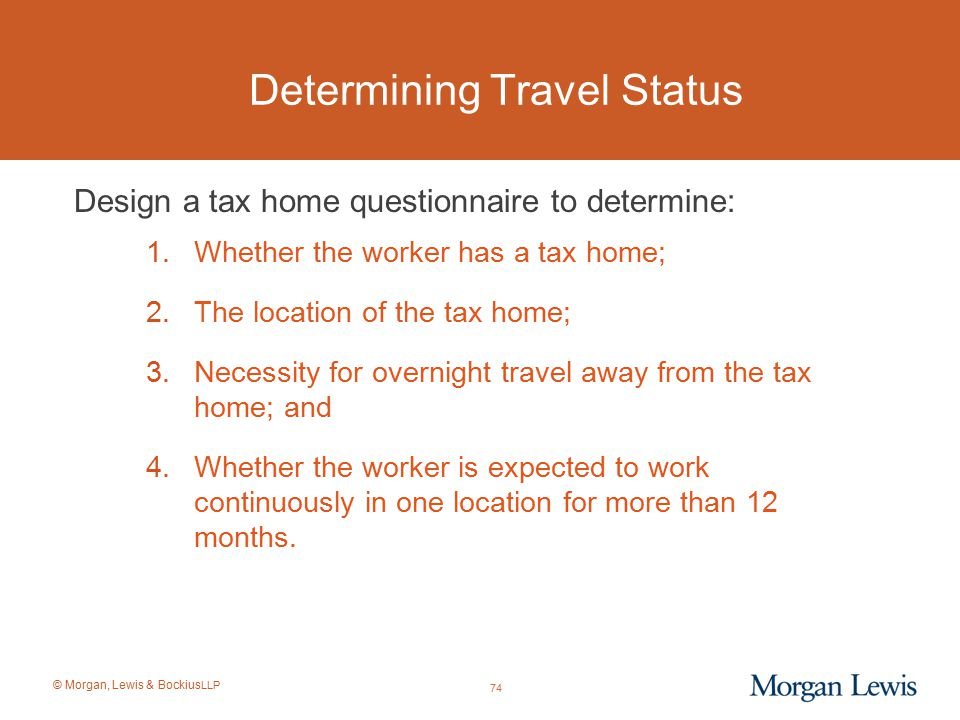 © Morgan, Lewis & Bockius LLP Determining Travel Status Design a tax home questionnaire to determine: 1.Whether the worker has a tax home; 2.The locat