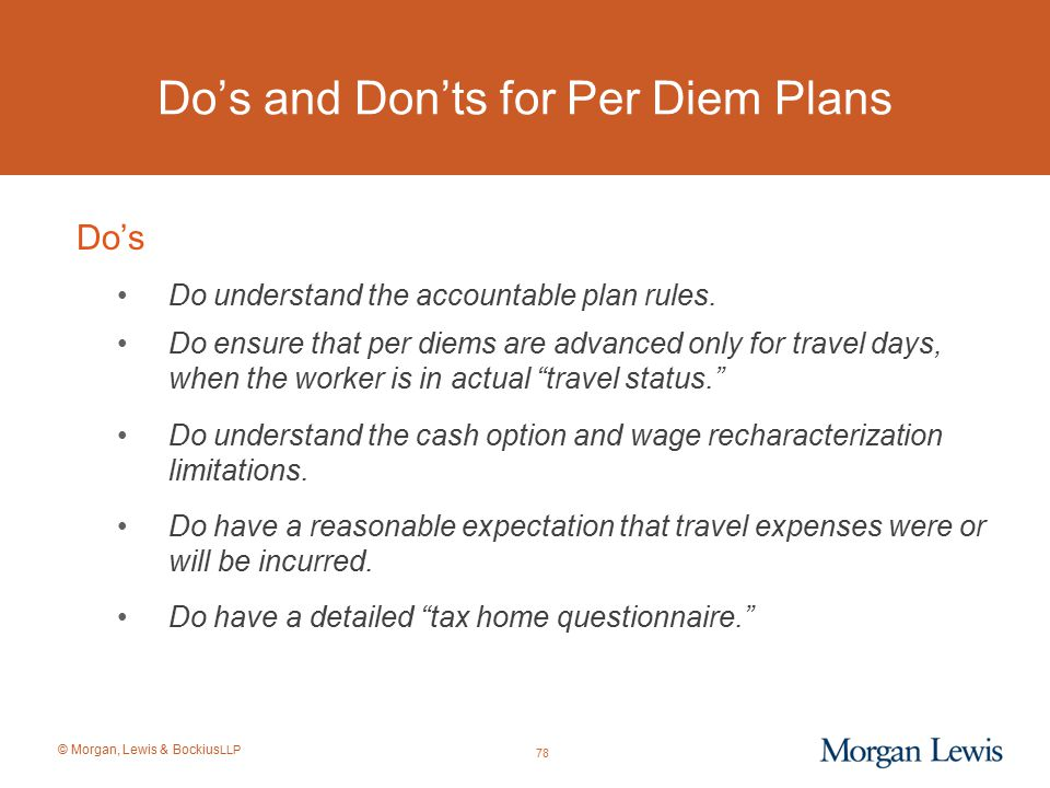 © Morgan, Lewis & Bockius LLP Do's Do understand the accountable plan rules. Do ensure that per diems are advanced only for travel days, when the work