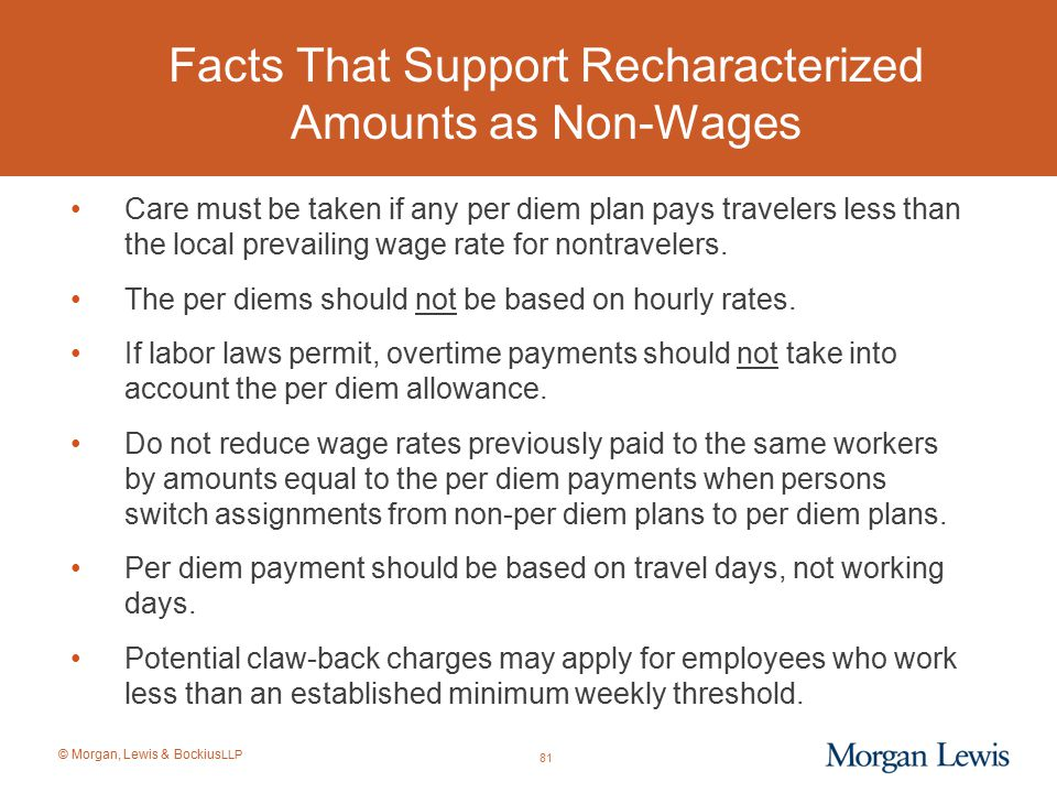 © Morgan, Lewis & Bockius LLP Facts That Support Recharacterized Amounts as Non-Wages Care must be taken if any per diem plan pays travelers less than