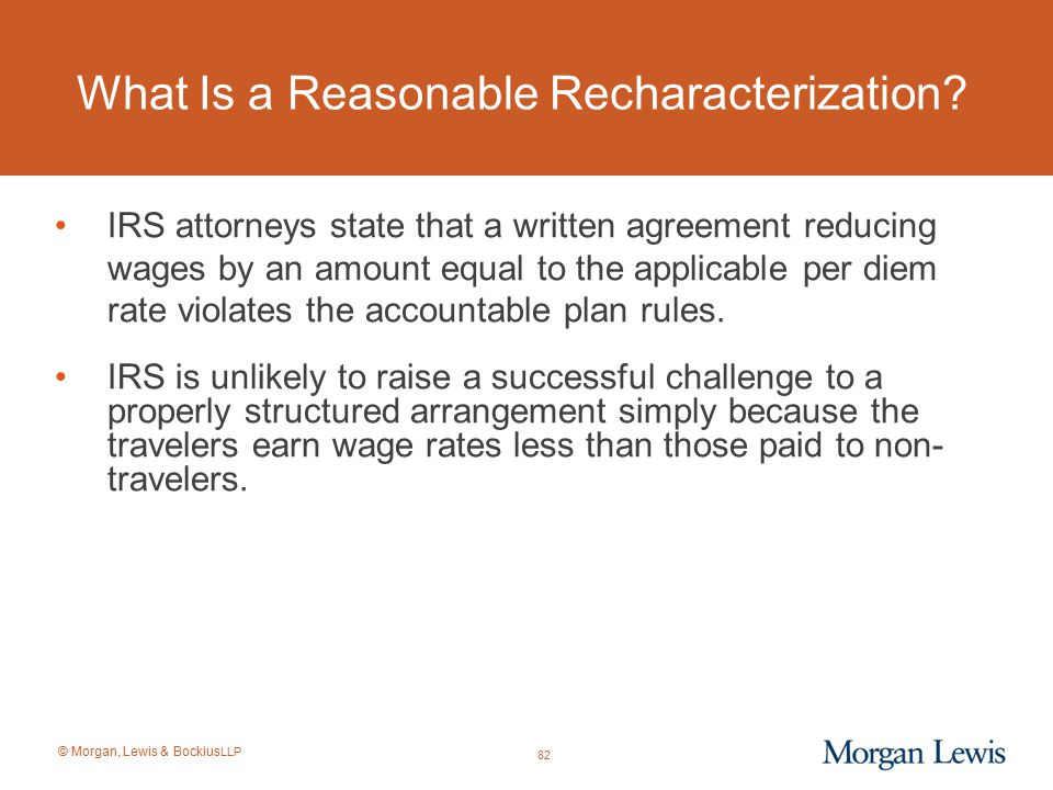 © Morgan, Lewis & Bockius LLP What Is a Reasonable Recharacterization? IRS attorneys state that a written agreement reducing wages by an amount equal