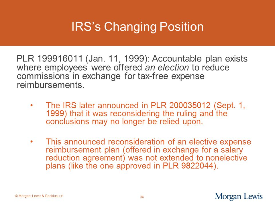 © Morgan, Lewis & Bockius LLP IRS's Changing Position PLR 199916011 (Jan. 11, 1999): Accountable plan exists where employees were offered an election