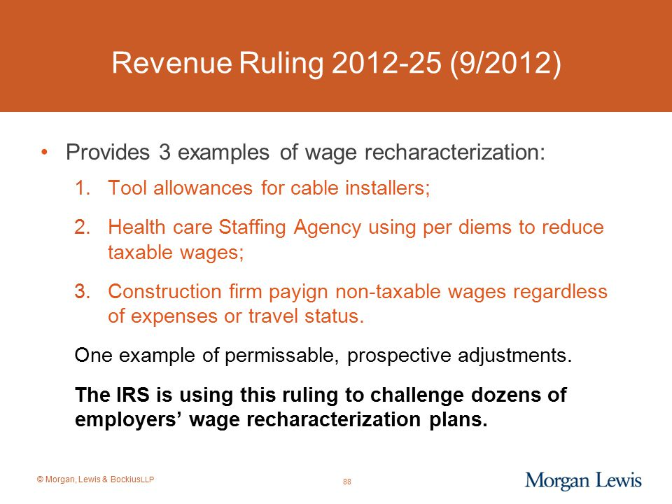 © Morgan, Lewis & Bockius LLP Revenue Ruling 2012-25 (9/2012) Provides 3 examples of wage recharacterization: 1.Tool allowances for cable installers;