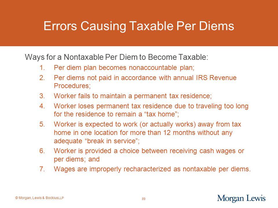 © Morgan, Lewis & Bockius LLP Errors Causing Taxable Per Diems Ways for a Nontaxable Per Diem to Become Taxable: 1.Per diem plan becomes nonaccountabl