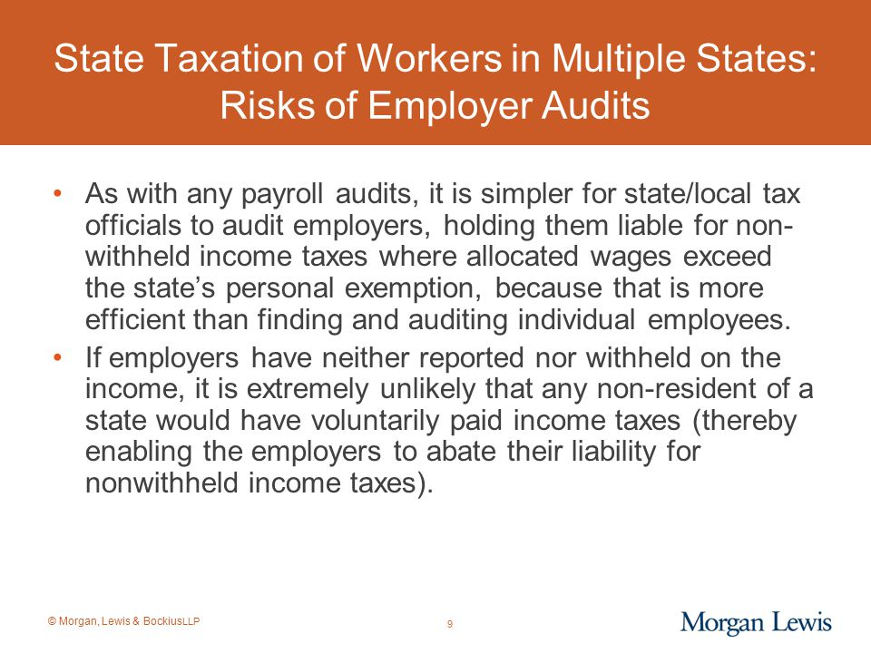 © Morgan, Lewis & Bockius LLP Federal Blocker of State Taxation of Certain Retirement Income of Former State Residents The definition of retirement income that cannot be taxed when earned by non-residents generally includes the following items: –Qualified retirement plans; –Excess benefit plans or wrap-around plans; and –Certain other forms of nonqualified deferred compensation described in Code § 3121(v)(2) paid out in equal periodic installments over at least a 10-year period (e.g., 11 annual installments) or for a recipient's life or life expectancy.