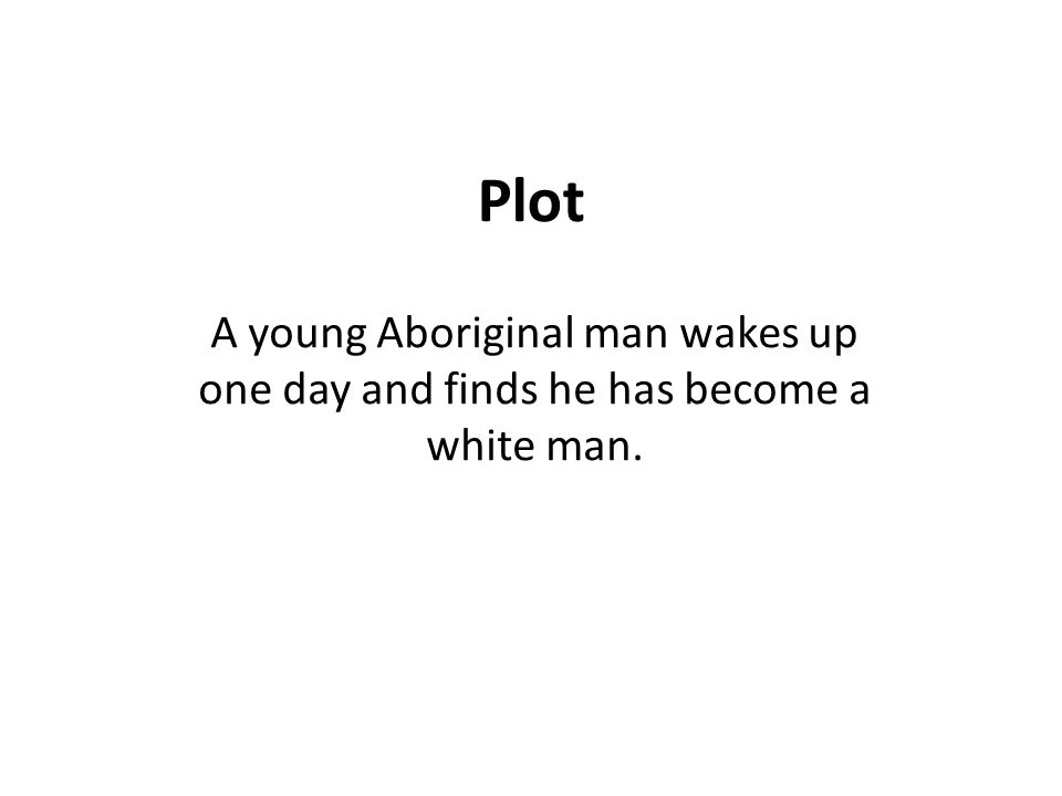 Plot A young Aboriginal man wakes up one day and finds he has become a white man.