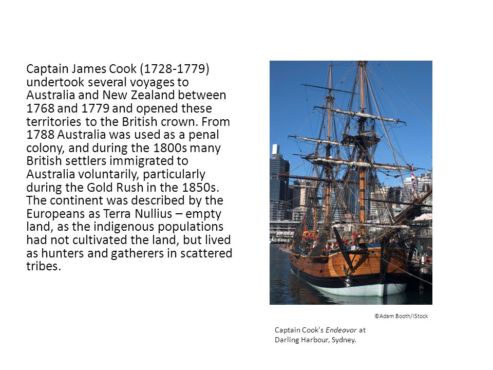 Captain James Cook (1728-1779) undertook several voyages to Australia and New Zealand between 1768 and 1779 and opened these territories to the British crown.