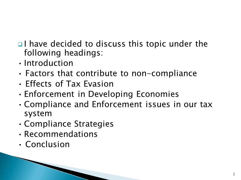  I have decided to discuss this topic under the following headings: Introduction Factors that contribute to non-compliance Effects of Tax Evasion Enf