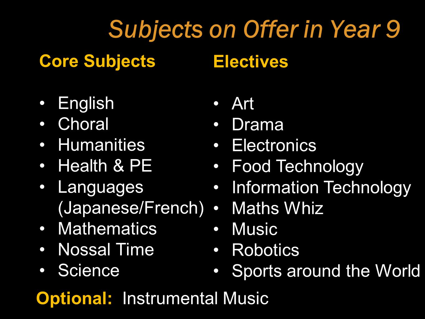 Subjects on Offer in Year 9 Core Subjects English Choral Humanities Health & PE Languages (Japanese/French) Mathematics Nossal Time Science Electives Art Drama Electronics Food Technology Information Technology Maths Whiz Music Robotics Sports around the World Optional: Instrumental Music