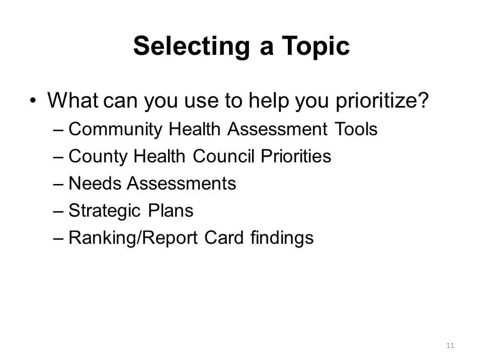 Selecting a Topic What can you use to help you prioritize? –Community Health Assessment Tools –County Health Council Priorities –Needs Assessments –St