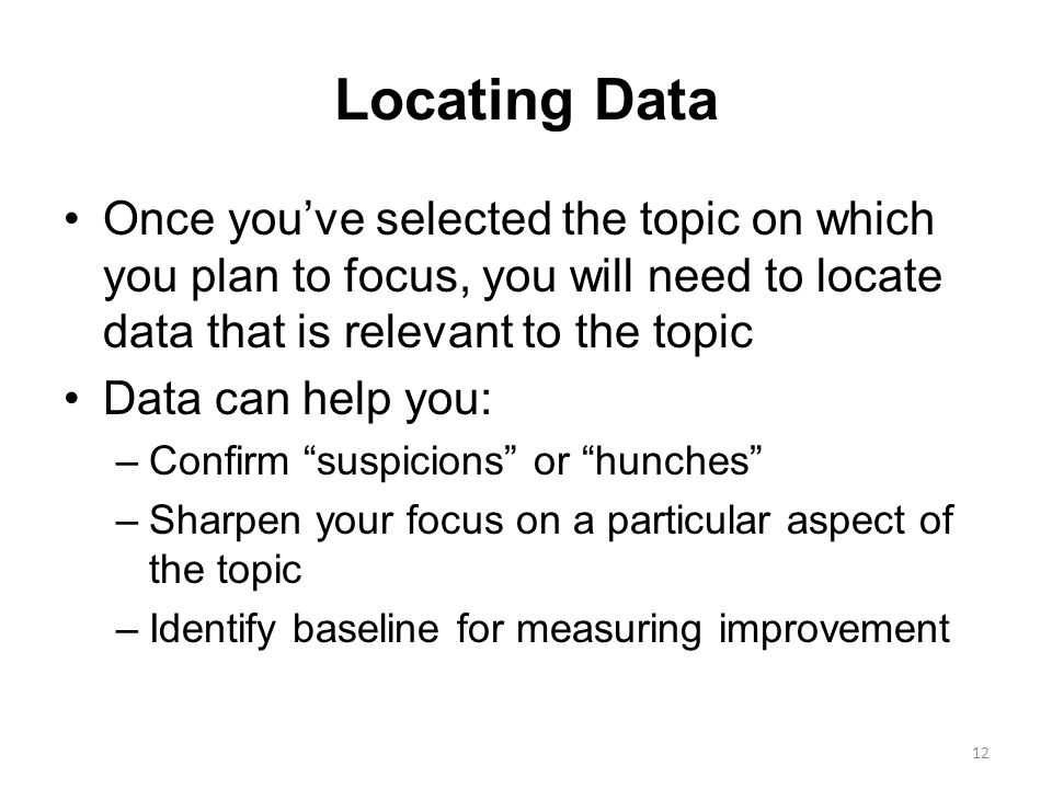 Locating Data Once you've selected the topic on which you plan to focus, you will need to locate data that is relevant to the topic Data can help you: