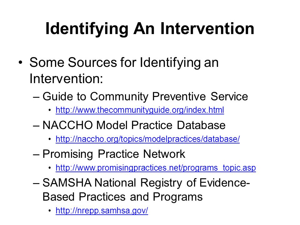 Identifying An Intervention Some Sources for Identifying an Intervention: –Guide to Community Preventive Service http://www.thecommunityguide.org/inde