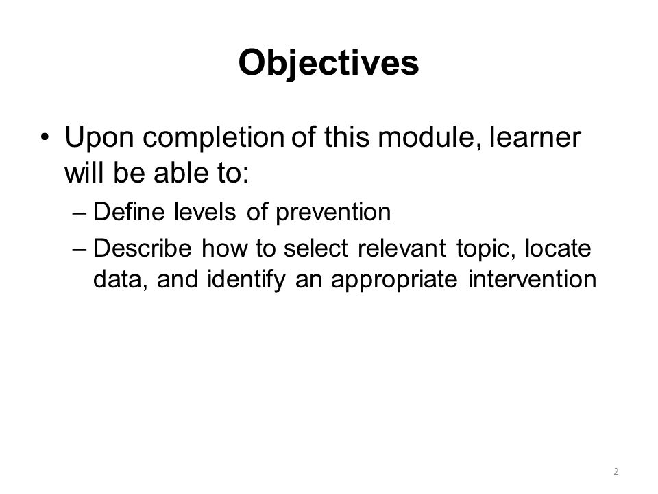 Objectives Upon completion of this module, learner will be able to: –Define levels of prevention –Describe how to select relevant topic, locate data,